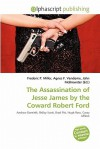 The Assassination of Jesse James by the Coward Robert Ford - Frederic P. Miller, Agnes F. Vandome, John McBrewster