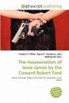 The Assassination of Jesse James by the Coward Robert Ford - Agnes F. Vandome, John McBrewster, Sam B Miller II