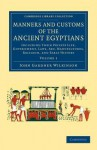 Manners and Customs of the Ancient Egyptians: Volume 1: Including Their Private Life, Government, Laws, Art, Manufactures, Religion, and Early History - John Gardner Wilkinson