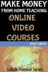 Make Money From Home Teaching Online Video Courses (Cubicle Freedom Series) - Henley Griffin