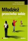 Młodzież przeciwko sobie. Zaburzenia odżywiania i samouszkodzenia - jak pomóc nastolatkom w szkole. - Beata Ziółkowska, Jowita Wycisk