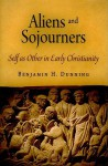 Aliens and Sojourners: Self as Other in Early Christianity - Benjamin H. Dunning