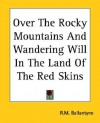 Over the Rocky Mountains and Wandering Will in the Land of the Red Skins - R.M. Ballantyne