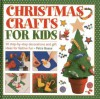 Christmas Crafts for Kids: 50 Step-by-step Decorations and Gift Ideas for Festive Fun - Petra Boase