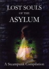Lost Souls of the Asylum: A Steampunk Compilation (The Asylum Chronicles #3) - Arkwright, M.W. Bailey, L.M. Cooke, Anthony Hart-Jones