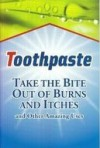 Toothpaste: Take the Bite Out of Burns and Itches and Other Amazing Uses - Betsy Rossen Elliot