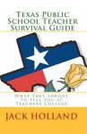 Texas Public School Teacher Survival Guide: What They Forgot to Tell You at Teacher's College - Jack Holland