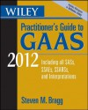 Wiley Practitioner's Guide to GAAS 2012: Covering all SASs, SSAEs, SSARSs, and Interpretations (Wiley Practitioner's Guide to GAAS: Covering All SASs, SSAEs, SSARSs, & Interpretations) - Steven M. Bragg
