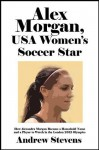 Alex Morgan, USA Women's Soccer Star: How Alexandra Morgan Became a Household Name and a Player to Watch in the London 2012 Olympics [Article] - Andrew Stevens