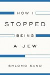 How I Stopped Being a Jew - Shlomo Sand, David Fernbach
