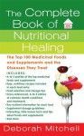 The Complete Book of Nutritional Healing: The Top 100 Medicinal Foods and Supplements and the Diseases They Treat - Deborah Mitchell