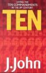 Ten: Living the Ten Commandments in the 21st Century - J. John