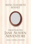 Being Elizabeth Bennet: Create Your Own Jane Austen Adventure - Emma Campbell Webster