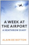 A Week at the Airport: A Heathrow Diary - Alain de Botton
