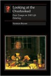 Looking at the Overlooked: Four Essays on Still Life Painting - Norman Bryson