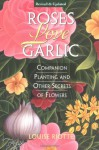 Roses Love Garlic: Companion Planting and Other Secrets of Flowers - Louise Riotte