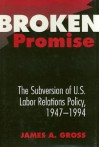 Broken Promise: The Subversion of U.S. Labor Relations Policy, 1947-1994 - James A. Gross