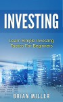Investing: Learn Simple Investing Tactics for Beginners (Passive Income, Stocks, Investing For Beginners, Investing Made Simple) - Brian Miller