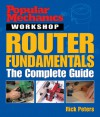 Popular Mechanics Workshop: Router Fundamentals: The Complete Guide - Rick Peters