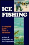 Ice Fishing: A Complete Guide, Basic to Advanced - Jim Capossela