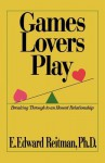 Games Lovers Play: Breaking Through to an Honest Relationship - E. Edward Reitman