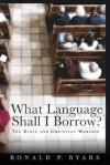 What Language Shall I Borrow?: The Bible and Christian Worship - Ronald P. Byars