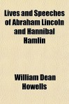 Lives and Speeches of Abraham Lincoln and Hannibal Hamlin - William Dean Howells