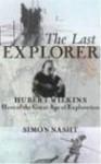 The Last Explorer: Hubert Wilkins, Hero of the Great Age of Polar Exploration - Simon Nasht
