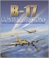 B-17 Combat Missions: Fighters, Flak, and Forts: First-Hand Accounts of Mighty 8th Operations Over Germany - Martin W. Bowman