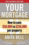 Your Mortgage: The Savings Edition: How to save $50,000 to $250,000 per property - Anita Bell