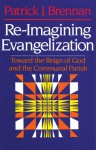 Re-Imagining Evangelization: Toward the Reign of God and the Communal Parish - Patrick Brennan