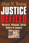 Justice Defiled: Perverts, Potheads, Serial Killers and Lawyers - Alan Young