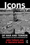 Icons of War and Terror: Media Images in an Age of International Risk (Media, War and Security) - John Tulloch, R. Warwick Blood