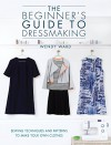 The Beginner's Guide to Dressmaking: Sewing Techniques and Patterns to Make Your Own Clothes - Wendy Ward