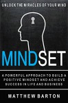 Mindset: Unlock The Miracles Of Your Mind: A Powerful Approach To Build A Positive Mindset And Achieve Success In Life And Business (Positive Thinking, ... Help, Self Esteem, Millionaire Mindset) - Matthew Barton