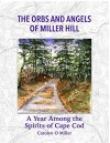 The Orbs and Angels of Miller Hill: A Year Among the Spirits of Cape Cod - Carolyn Miller