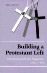 Building Protestant Left: Christianity & Crisis Magazine 1941-1993 - Mark Hulsether
