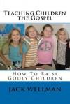 Teaching Children The Gospel: How To Raise Godly Children - Jack Wellman