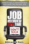 Job Interview Tips That Don't Suck - How to Ace a Job Interview (and Land the Frickin' Job) - Benjamin Paul