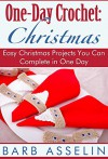One-Day Crochet: Christmas: Easy Christmas Projects You Can Complete in One Day - Barb Asselin