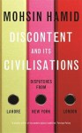 Discontent and Its Civilisations: Dispatches from Lahore, New York, London - Mohsin Hamid