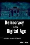 Democracy in the Digital Age: Challenges to Political Life in Cyberspace - Anthony G. Wilhelm