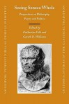 Seeing Seneca Whole: Perspectives on Philosophy, Poetry and Politics - Katharina Volk, Gareth D. Williams