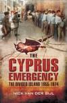 The Cyprus Emergency: The Divided Island 1955 - 1974 - Nick Van Der Bijl