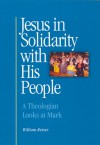 Jesus in Solidarity with His People: A Theologian Looks at Mark - William Reiser S.J.