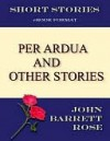 Per Ardua and other stories. - John Barrett Rose