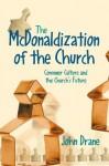 The McDonaldization of the Church: Consumer Culture and the Church's Future - John Drane