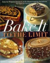 Bake It To The Limit: Easy To Prepare Desserts And Showstopping Variations For Special Occasions - Dede Wilson