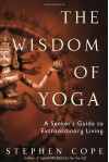 The Wisdom of Yoga: A Seeker's Guide to Extraordinary Living - Stephen Cope