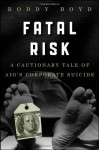 Fatal Risk: A Cautionary Tale of AIG's Corporate Suicide - Roddy Boyd